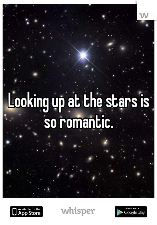 Looking up at the stars is so romantic.