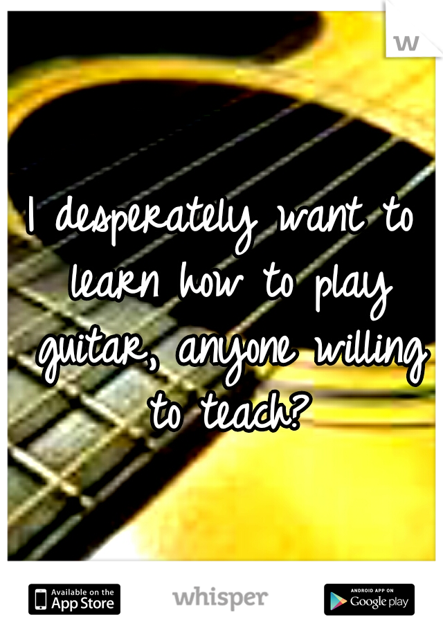 I desperately want to learn how to play guitar, anyone willing to teach?