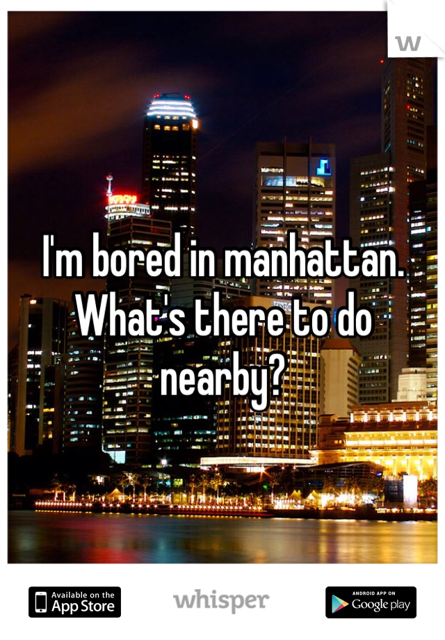 I'm bored in manhattan. What's there to do nearby?