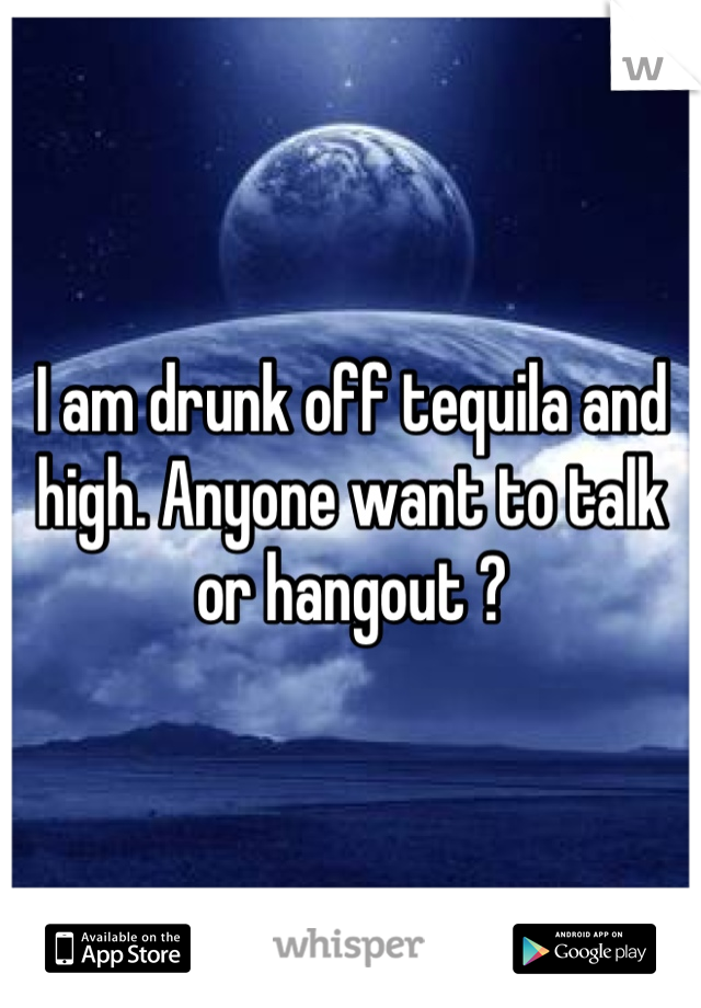I am drunk off tequila and high. Anyone want to talk or hangout ?