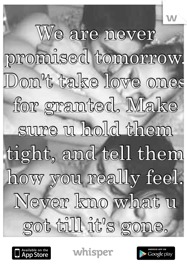 We are never promised tomorrow. Don't take love ones for granted. Make sure u hold them tight, and tell them how you really feel. Never kno what u got till it's gone.