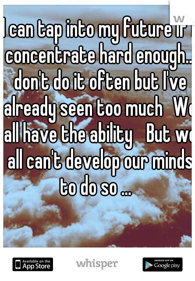 I can tap into my future if I concentrate hard enough..I don't do it often but I've already seen too much We all have the ability  But we all can't develop our minds to do so ...