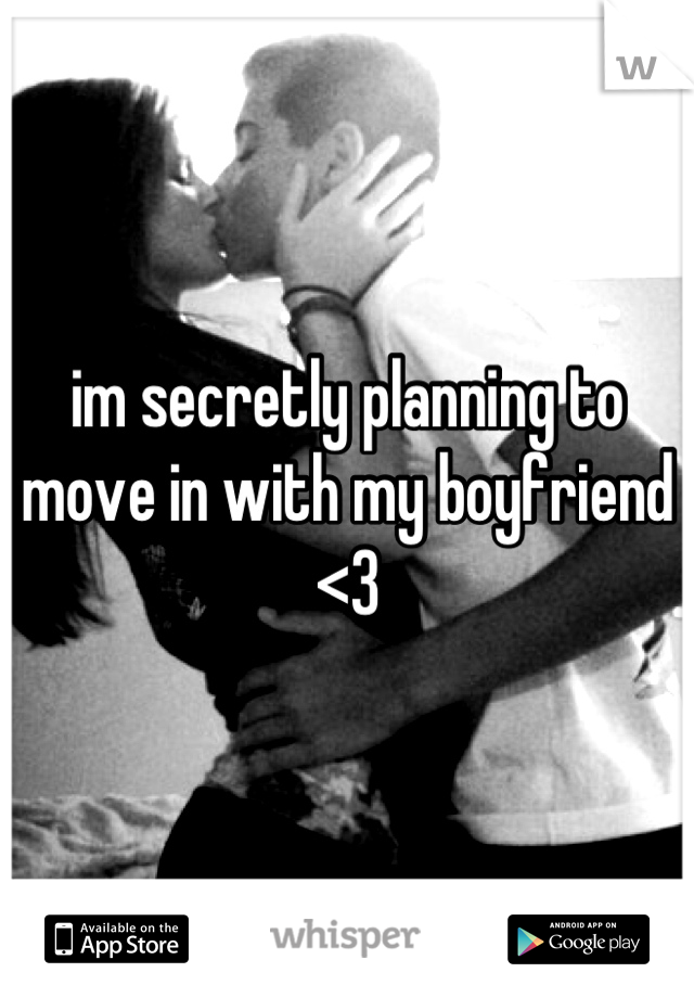 im secretly planning to move in with my boyfriend <3