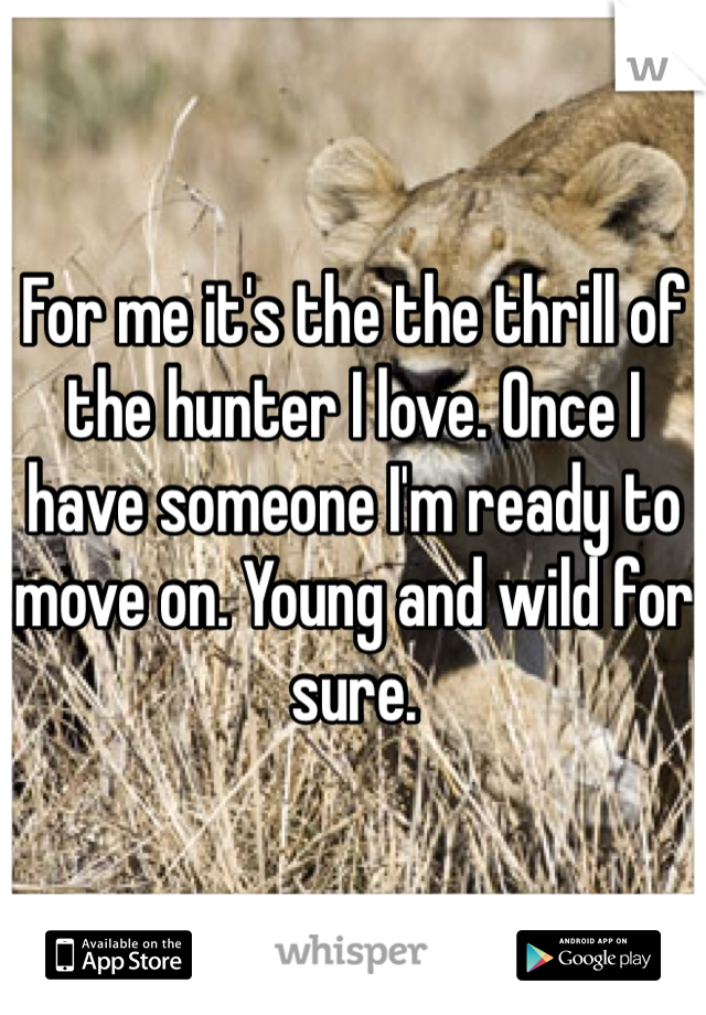 For me it's the the thrill of the hunter I love. Once I have someone I'm ready to move on. Young and wild for sure.