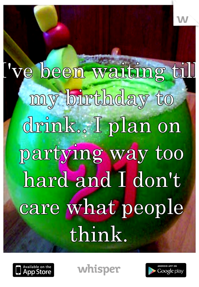 I've been waiting till my birthday to drink.. I plan on partying way too hard and I don't care what people think.