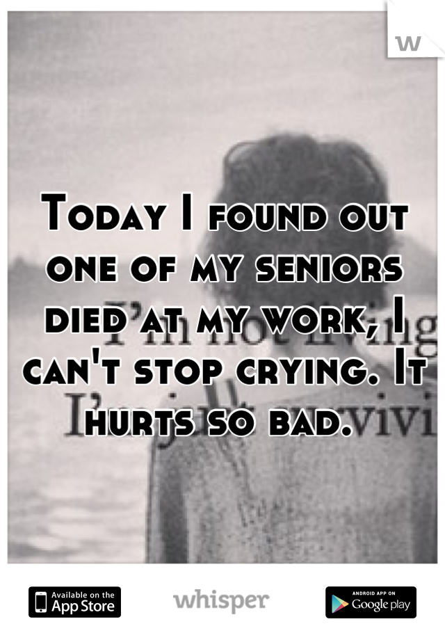 Today I found out one of my seniors died at my work, I can't stop crying. It hurts so bad.