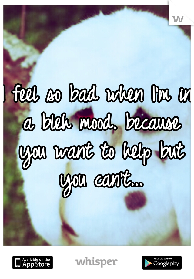 I feel so bad when I'm in a bleh mood. because you want to help but you can't...