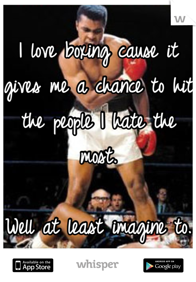 I love boxing cause it gives me a chance to hit the people I hate the most.  Well at least imagine to.
