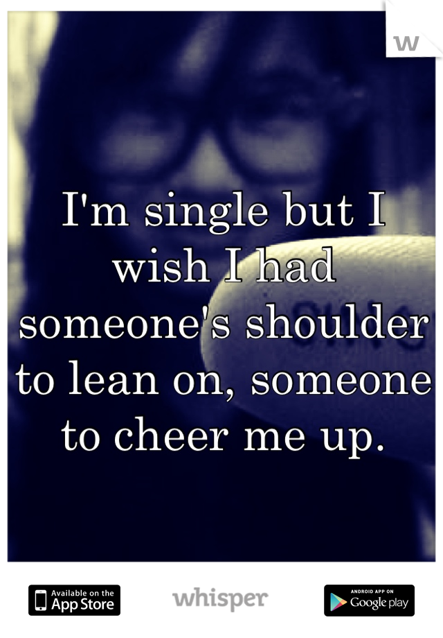I'm single but I wish I had someone's shoulder to lean on, someone to cheer me up.