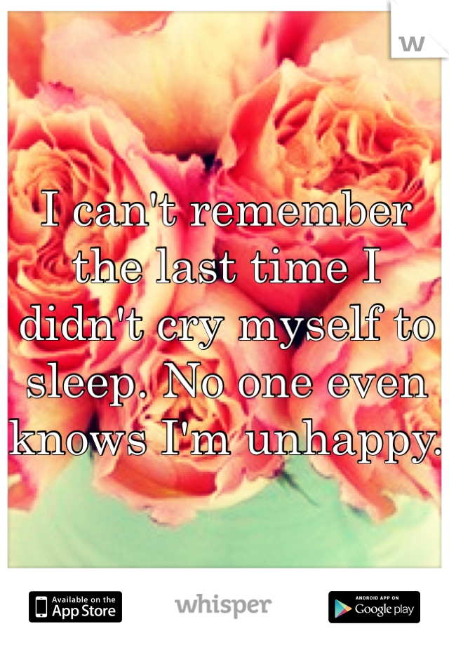I can't remember the last time I didn't cry myself to sleep. No one even knows I'm unhappy.