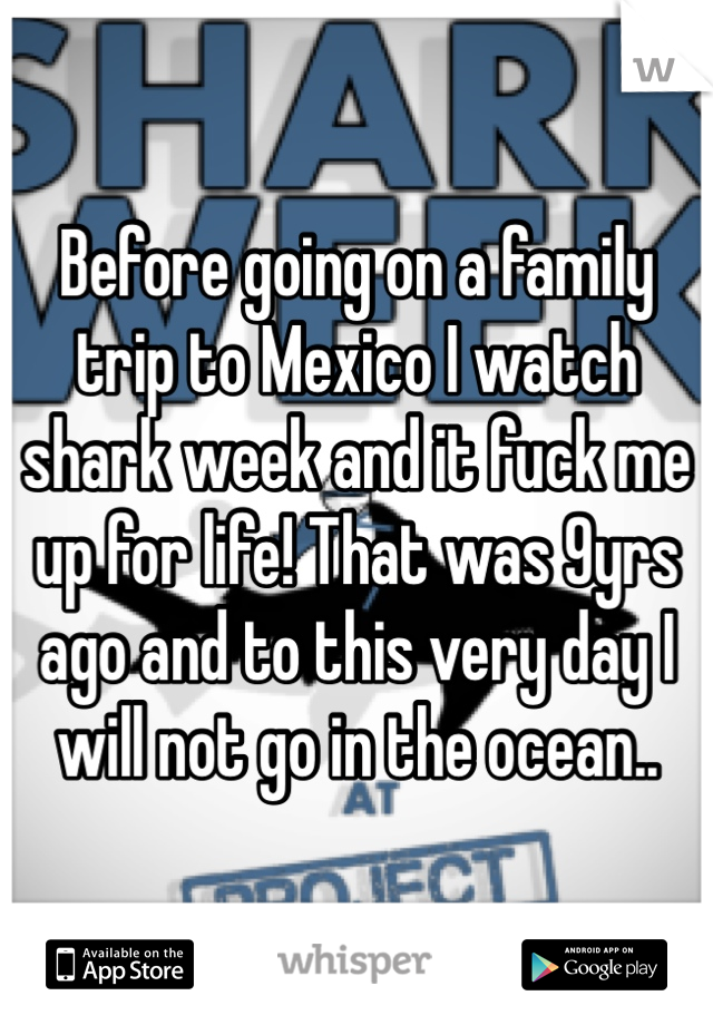 Before going on a family trip to Mexico I watch shark week and it fuck me up for life! That was 9yrs ago and to this very day I will not go in the ocean..