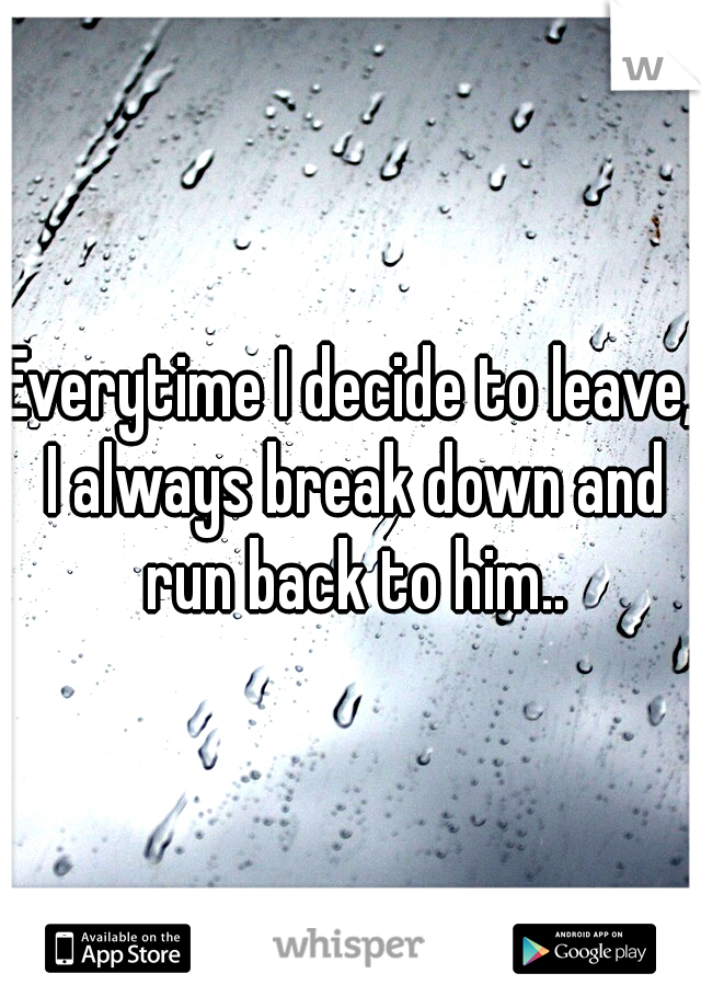 Everytime I decide to leave, I always break down and run back to him..