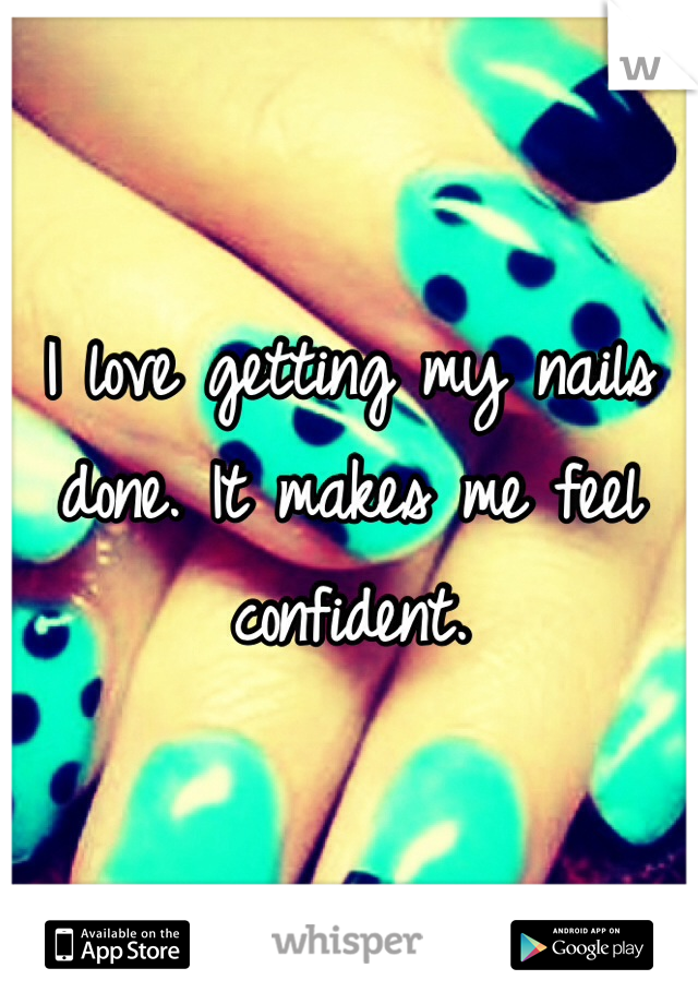 I love getting my nails done. It makes me feel confident.
