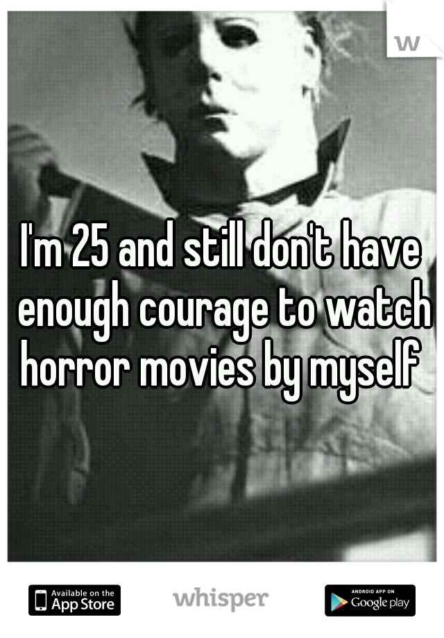 I'm 25 and still don't have enough courage to watch horror movies by myself