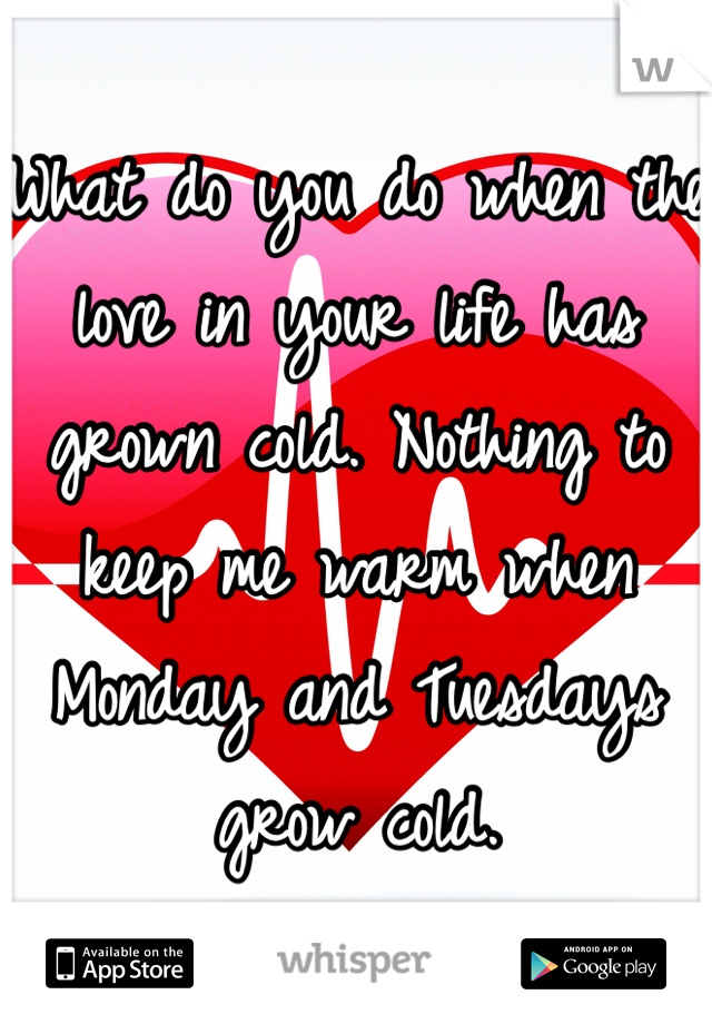 What do you do when the love in your life has grown cold. Nothing to keep me warm when Monday and Tuesdays grow cold.