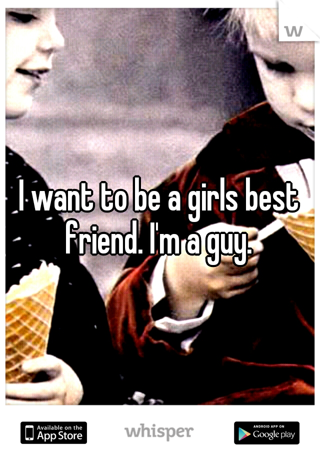 I want to be a girls best friend. I'm a guy.