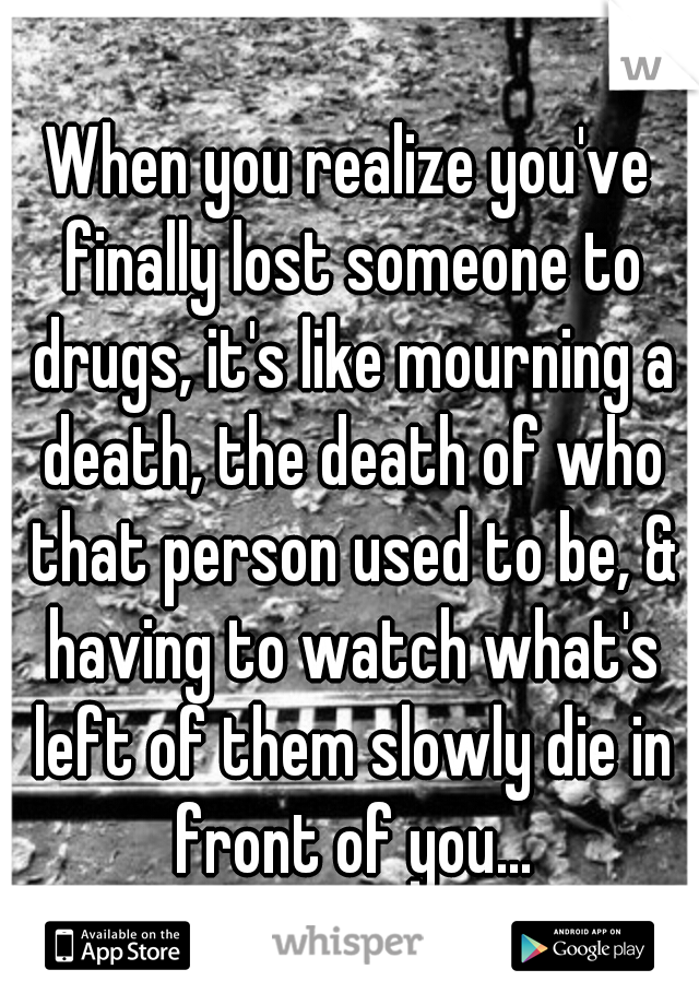 When you realize you've finally lost someone to drugs, it's like mourning a death, the death of who that person used to be, & having to watch what's left of them slowly die in front of you...