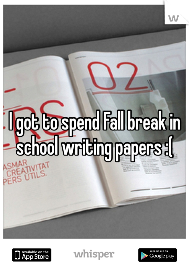 I got to spend Fall break in school writing papers :(