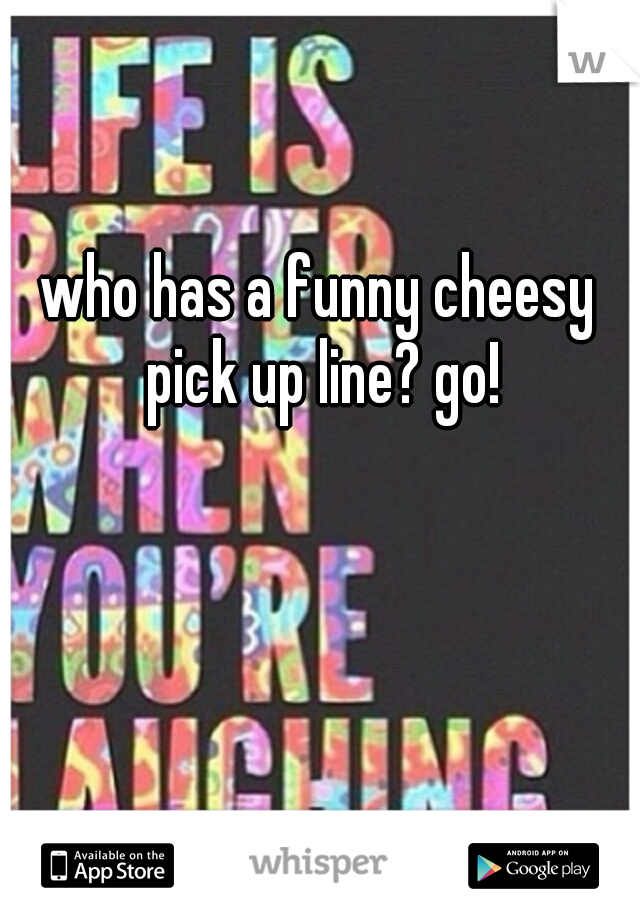 who has a funny cheesy pick up line? go!