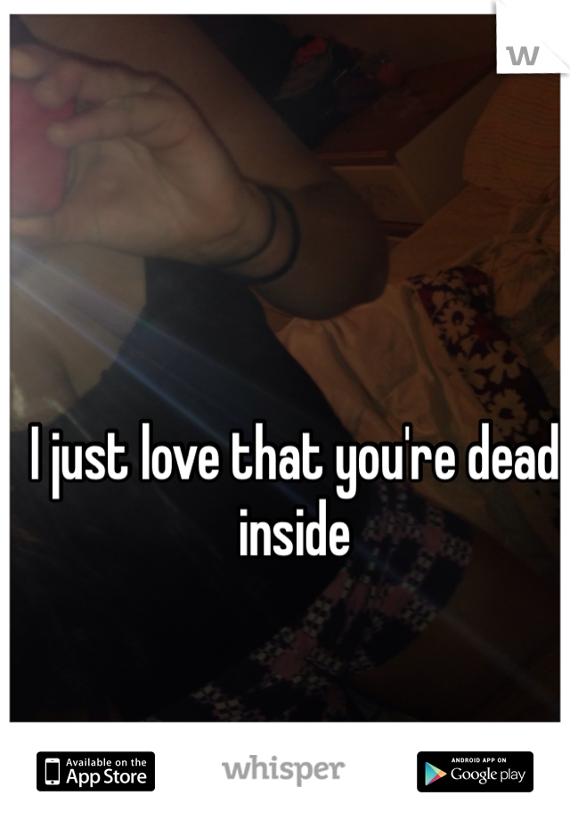 I just love that you're dead inside