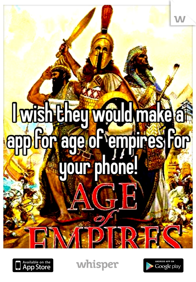 I wish they would make a app for age of empires for your phone!