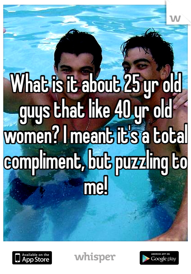 What is it about 25 yr old guys that like 40 yr old women? I meant it's a total compliment, but puzzling to me!