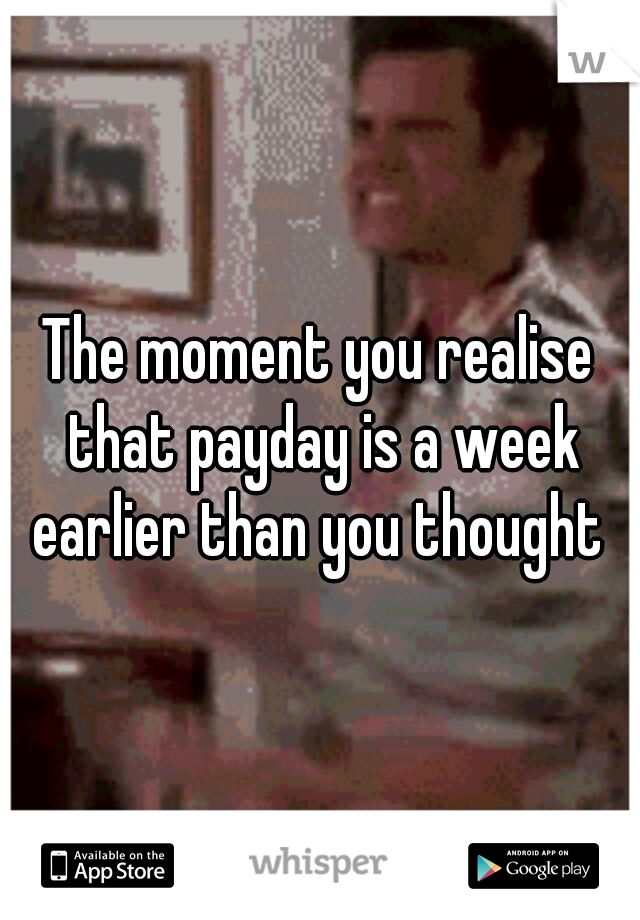 The moment you realise that payday is a week earlier than you thought