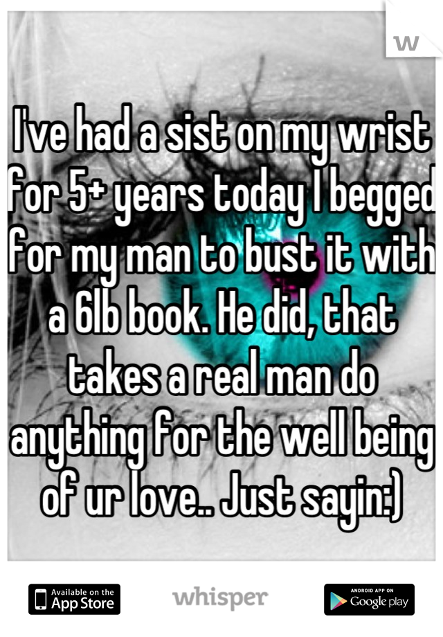 I've had a sist on my wrist for 5+ years today I begged for my man to bust it with a 6lb book. He did, that takes a real man do anything for the well being of ur love.. Just sayin:)
