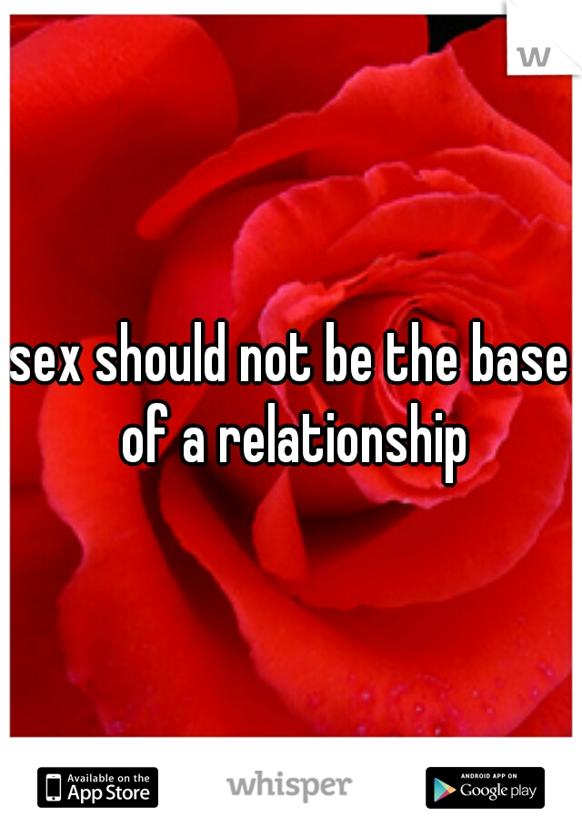 sex should not be the base of a relationship
