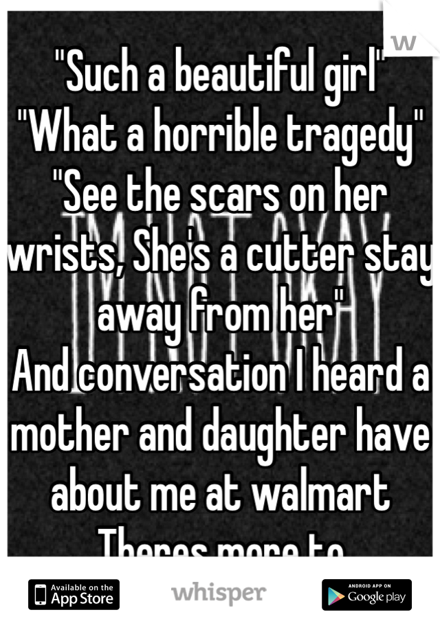 """Such a beautiful girl"" ""What a horrible tragedy"" ""See the scars on her wrists, She's a cutter stay away from her"" And conversation I heard a mother and daughter have about me at walmart Theres more to"