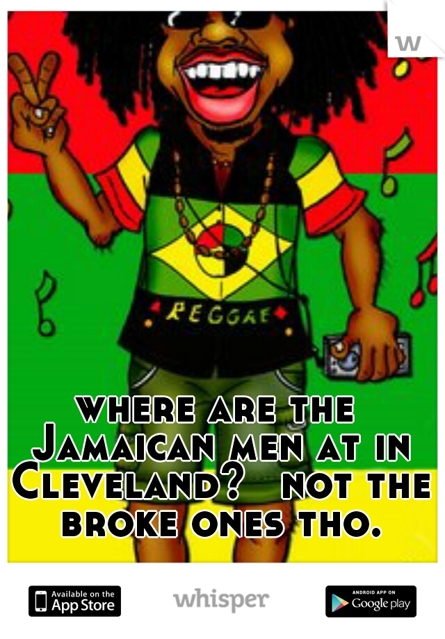 where are the Jamaican men at in Cleveland?  not the broke ones tho.