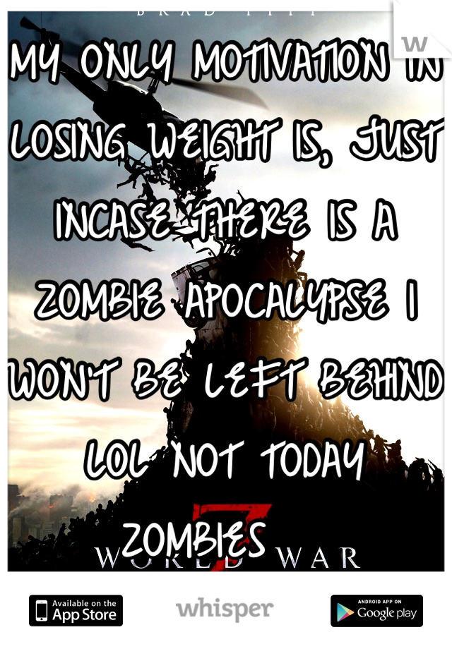 MY ONLY MOTIVATION IN LOSING WEIGHT IS, JUST INCASE THERE IS A ZOMBIE APOCALYPSE I WON'T BE LEFT BEHIND LOL NOT TODAY ZOMBIES