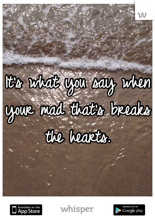 It's what you say when  your mad that's breaks  the hearts.