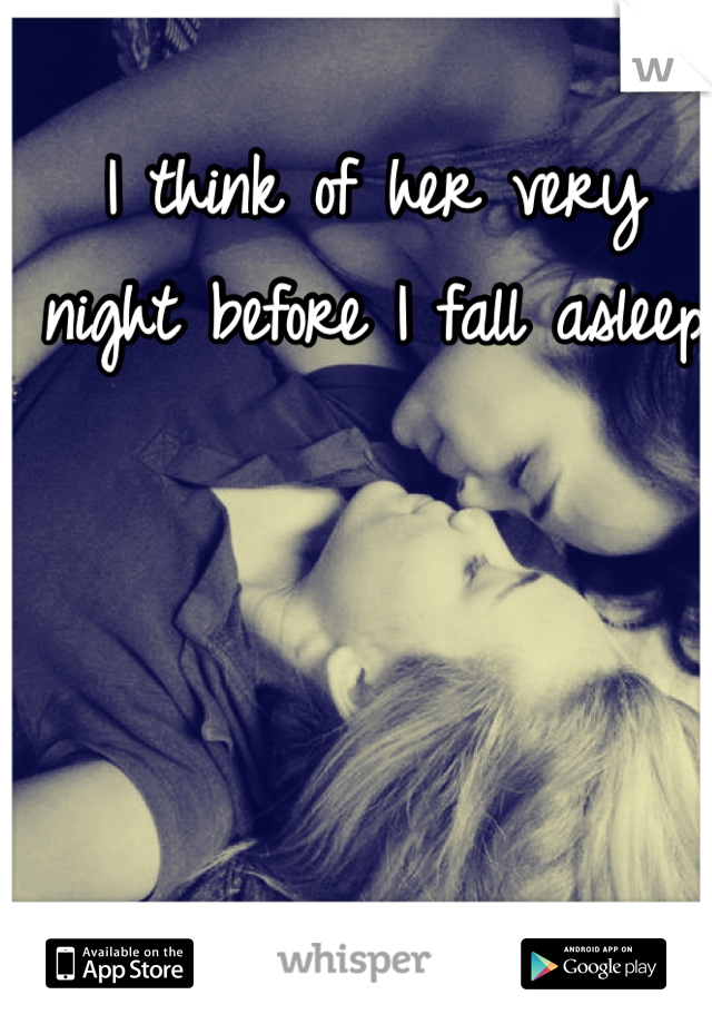 I think of her very night before I fall asleep