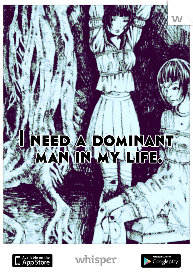 I need a dominant man in my life.