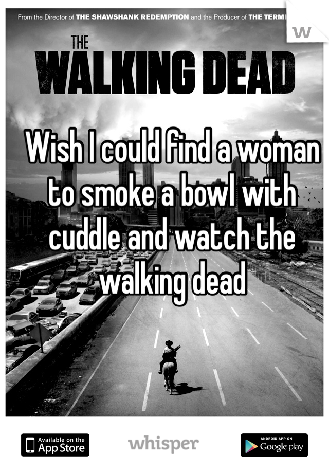 Wish I could find a woman to smoke a bowl with cuddle and watch the walking dead