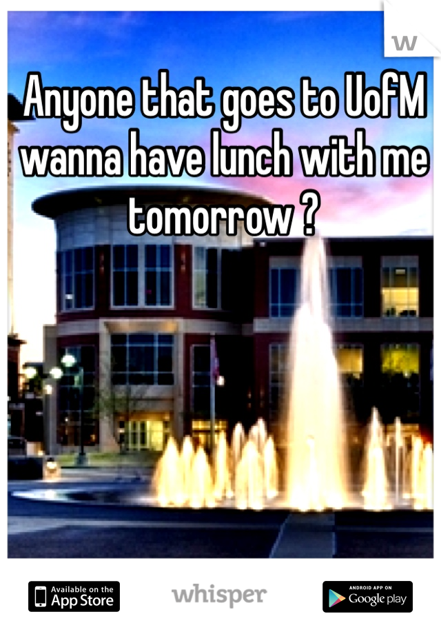 Anyone that goes to UofM wanna have lunch with me tomorrow ?