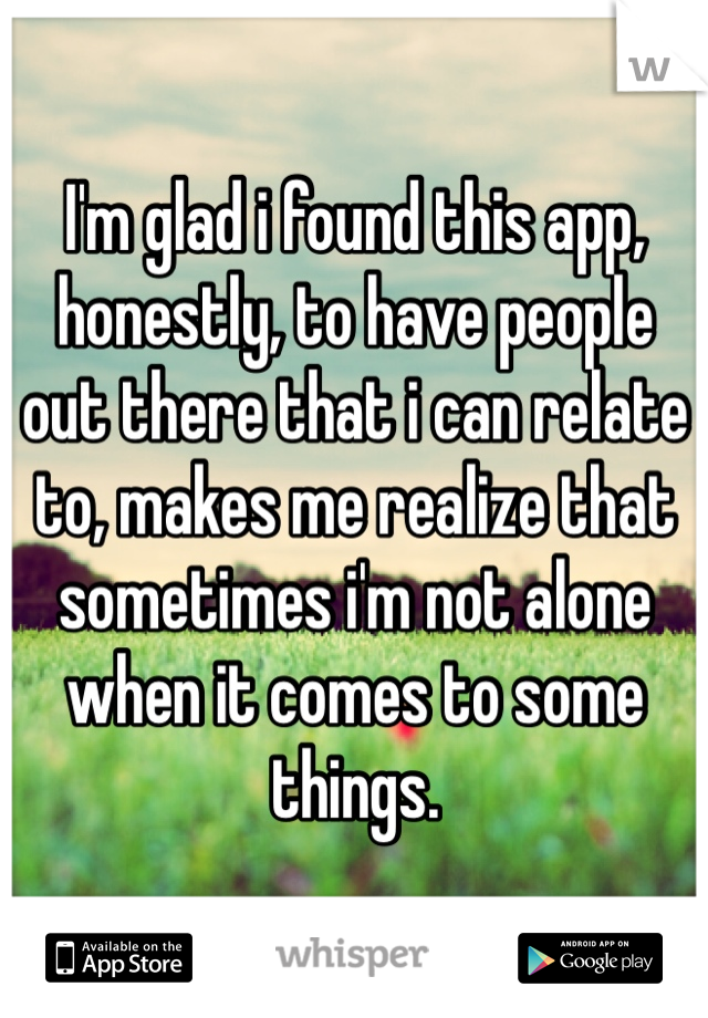 I'm glad i found this app, honestly, to have people out there that i can relate to, makes me realize that sometimes i'm not alone when it comes to some things.