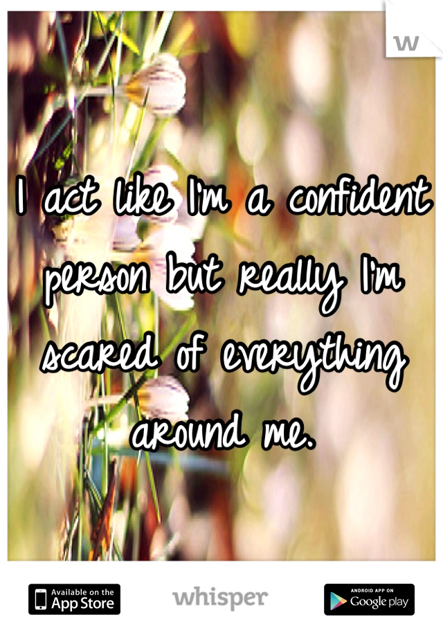 I act like I'm a confident person but really I'm scared of everything around me.