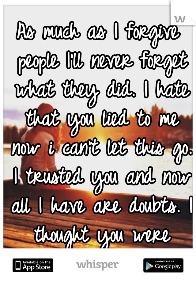 As much as I forgive people I'll never forget what they did. I hate that you lied to me now i can't let this go. I trusted you and now all I have are doubts. I thought you were different??