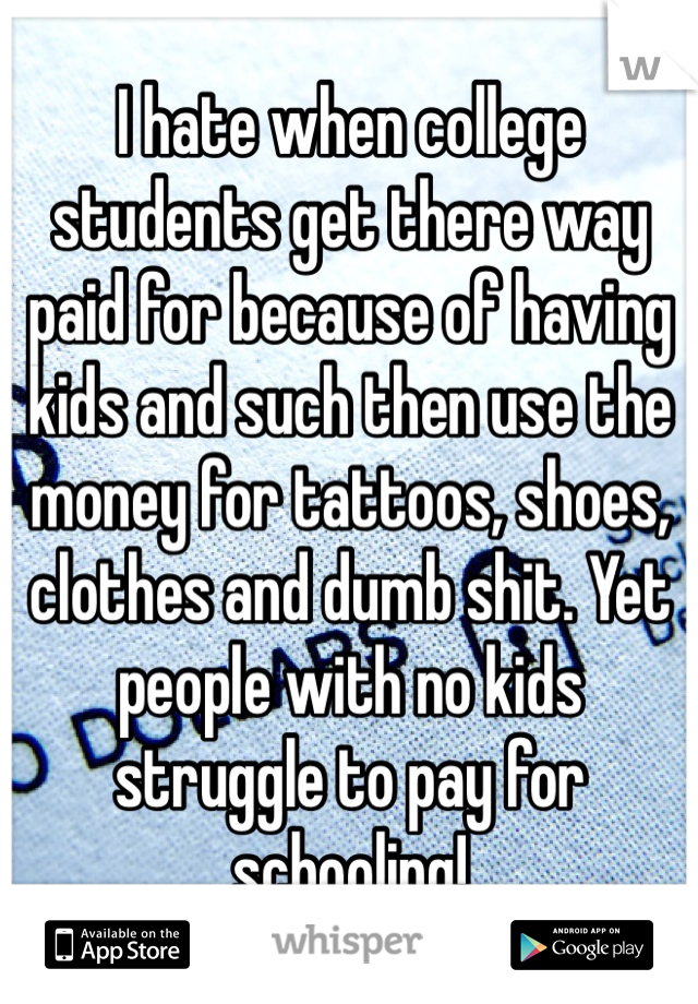 I hate when college students get there way paid for because of having kids and such then use the money for tattoos, shoes, clothes and dumb shit. Yet people with no kids struggle to pay for schooling!