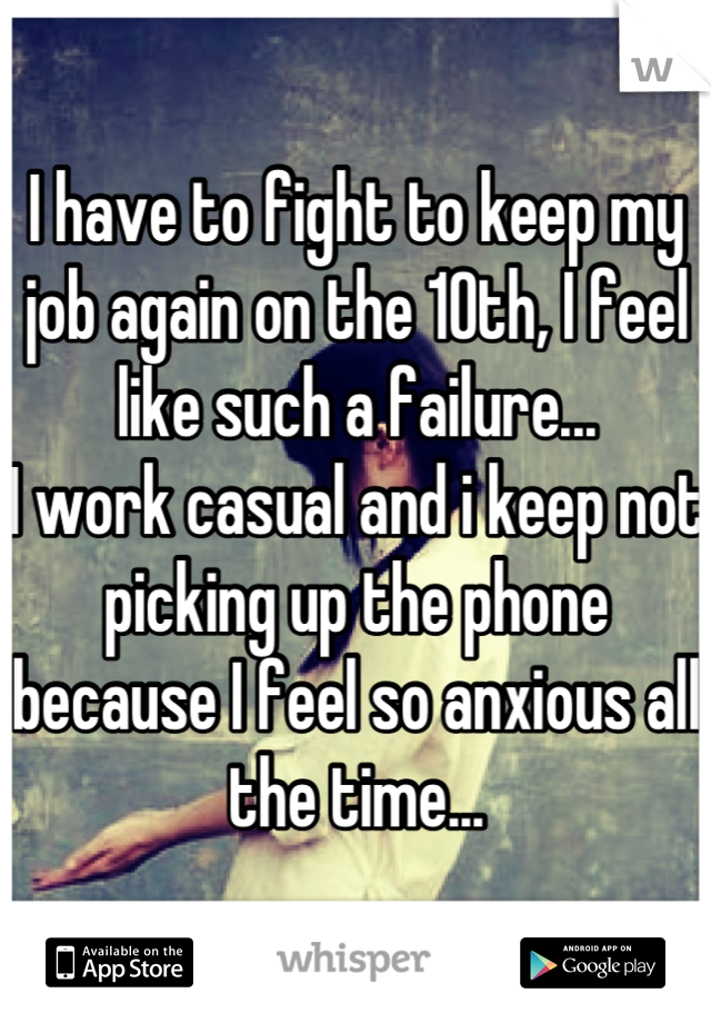 I have to fight to keep my job again on the 10th, I feel like such a failure... I work casual and i keep not picking up the phone because I feel so anxious all the time...