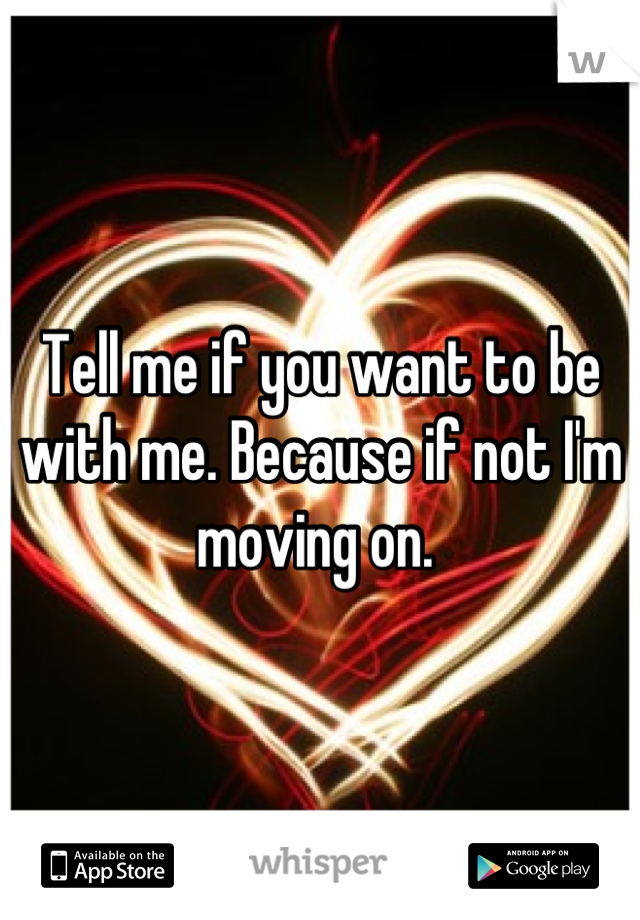 Tell me if you want to be with me. Because if not I'm moving on.