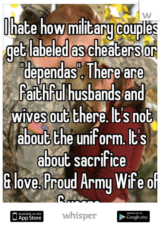 """I hate how military couples get labeled as cheaters or """"dependas"""". There are faithful husbands and wives out there. It's not about the uniform. It's about sacrifice & love. Proud Army Wife of 6 years."""