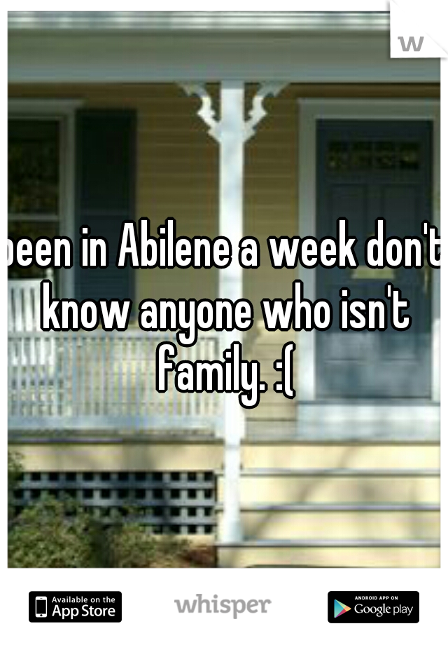 been in Abilene a week don't know anyone who isn't family. :(