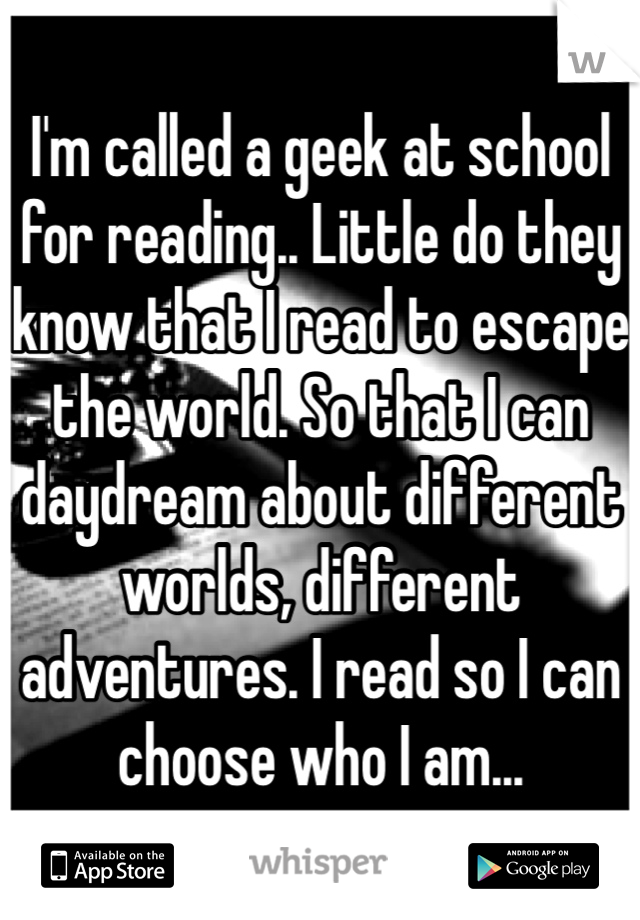 I'm called a geek at school for reading.. Little do they know that I read to escape the world. So that I can daydream about different worlds, different adventures. I read so I can choose who I am...