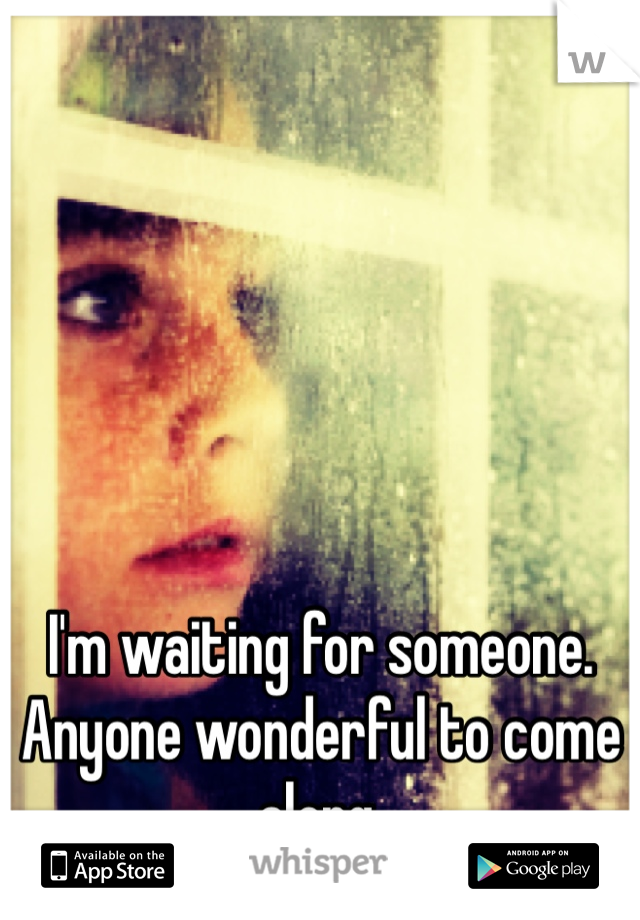 I'm waiting for someone.  Anyone wonderful to come along.  And make me happy.