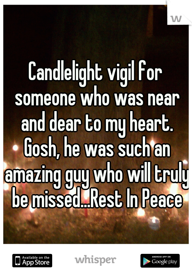 Candlelight vigil for someone who was near and dear to my heart. Gosh, he was such an amazing guy who will truly be missed...Rest In Peace