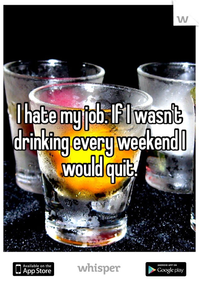 I hate my job. If I wasn't drinking every weekend I would quit.