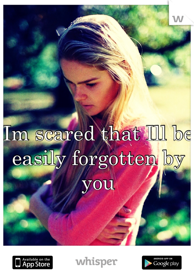 Im scared that Ill be easily forgotten by you